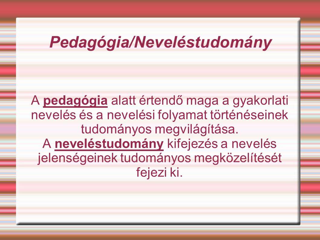 Pedagógia/Neveléstudomány A pedagógia alatt értendő maga a gyakorlati nevelés és a nevelési folyamat történéseinek tudományos megvilágítása.
