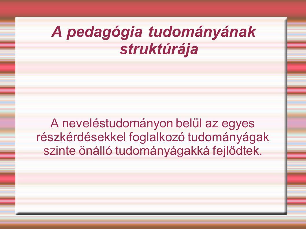 A pedagógia tudományának struktúrája A neveléstudományon belül az egyes részkérdésekkel foglalkozó tudományágak szinte önálló tudományágakká fejlődtek.