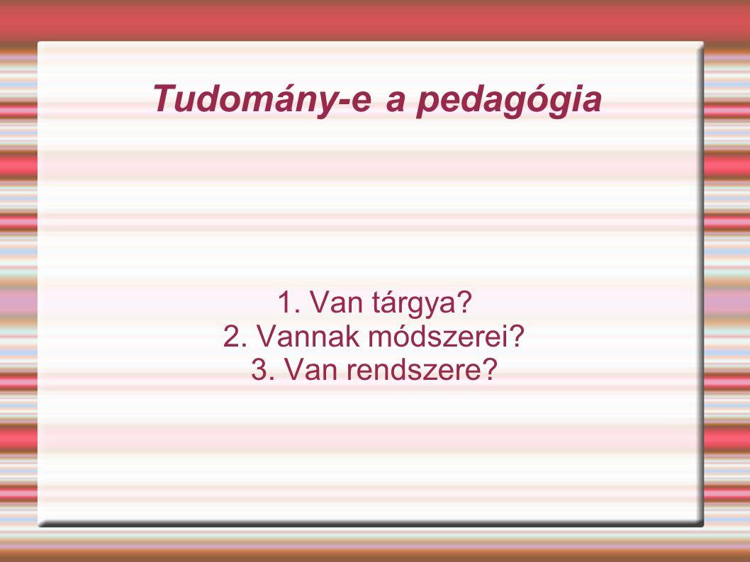 Tudomány-e a pedagógia 1. Van tárgya 2. Vannak módszerei 3. Van rendszere