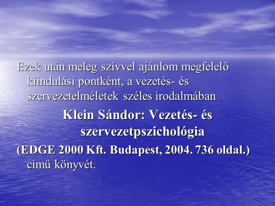 Ezek után meleg szívvel ajánlom megfelelő kiindulási pontként, a vezetés- és szervezetelméletek széles irodalmában Klein Sándor: Vezetés- és szervezetpszichológia (EDGE 2000 Kft.