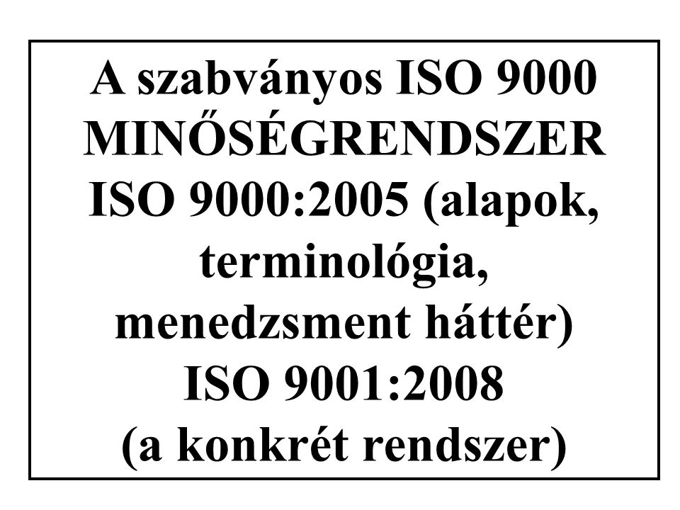 A szabványos ISO 9000 MINŐSÉGRENDSZER ISO 9000:2005 (alapok, terminológia, menedzsment háttér) ISO 9001:2008 (a konkrét rendszer)