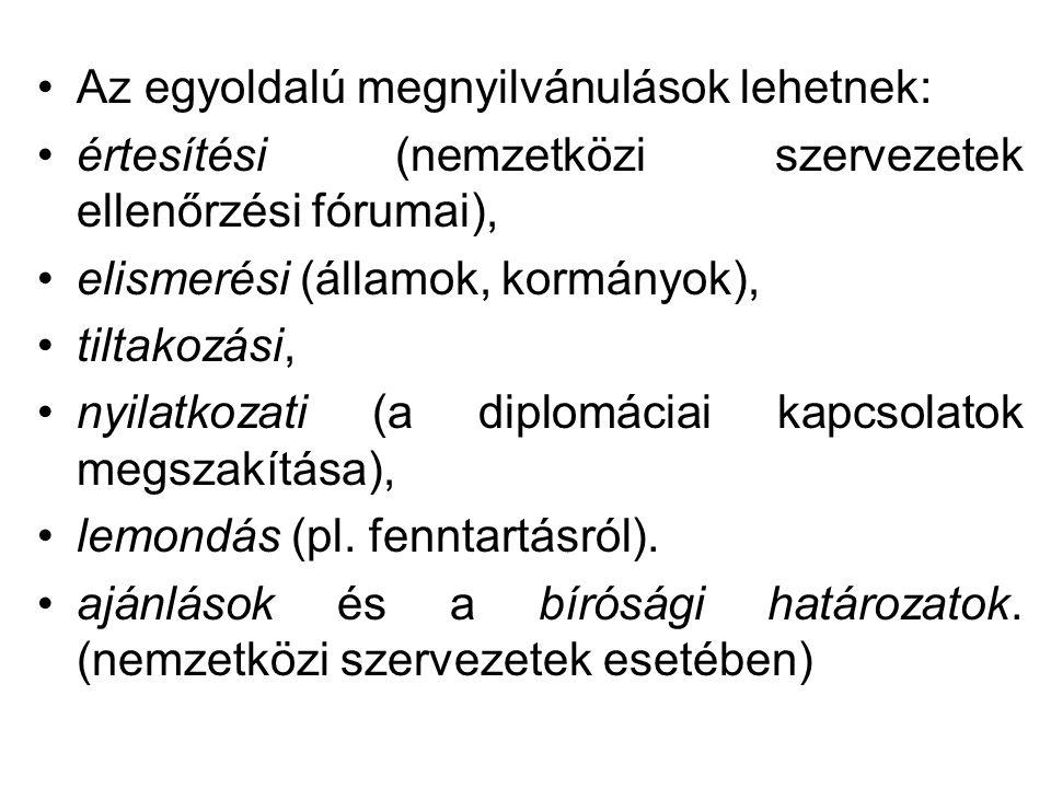 Az egyoldalú megnyilvánulások lehetnek: értesítési (nemzetközi szervezetek ellenőrzési fórumai), elismerési (államok, kormányok), tiltakozási, nyilatkozati (a diplomáciai kapcsolatok megszakítása), lemondás (pl.