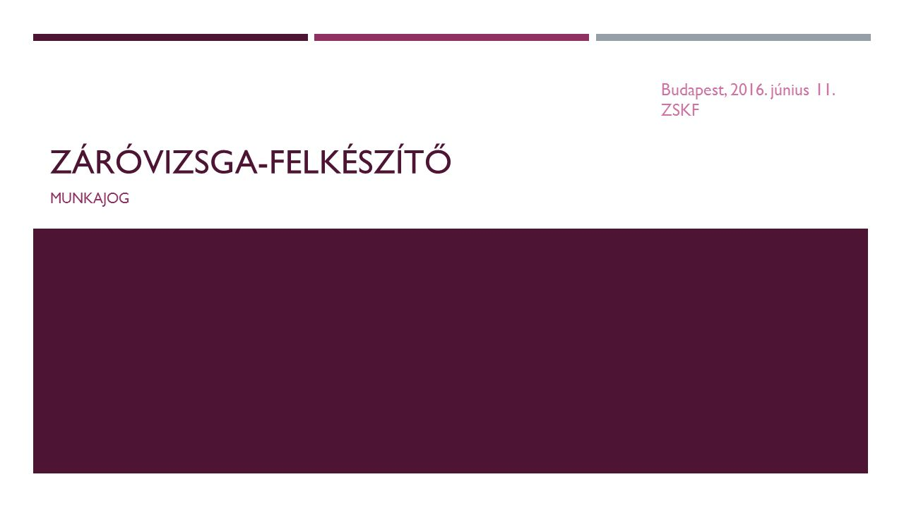 ZÁRÓVIZSGA-FELKÉSZÍTŐ MUNKAJOG Budapest, 2016. június 11. ZSKF