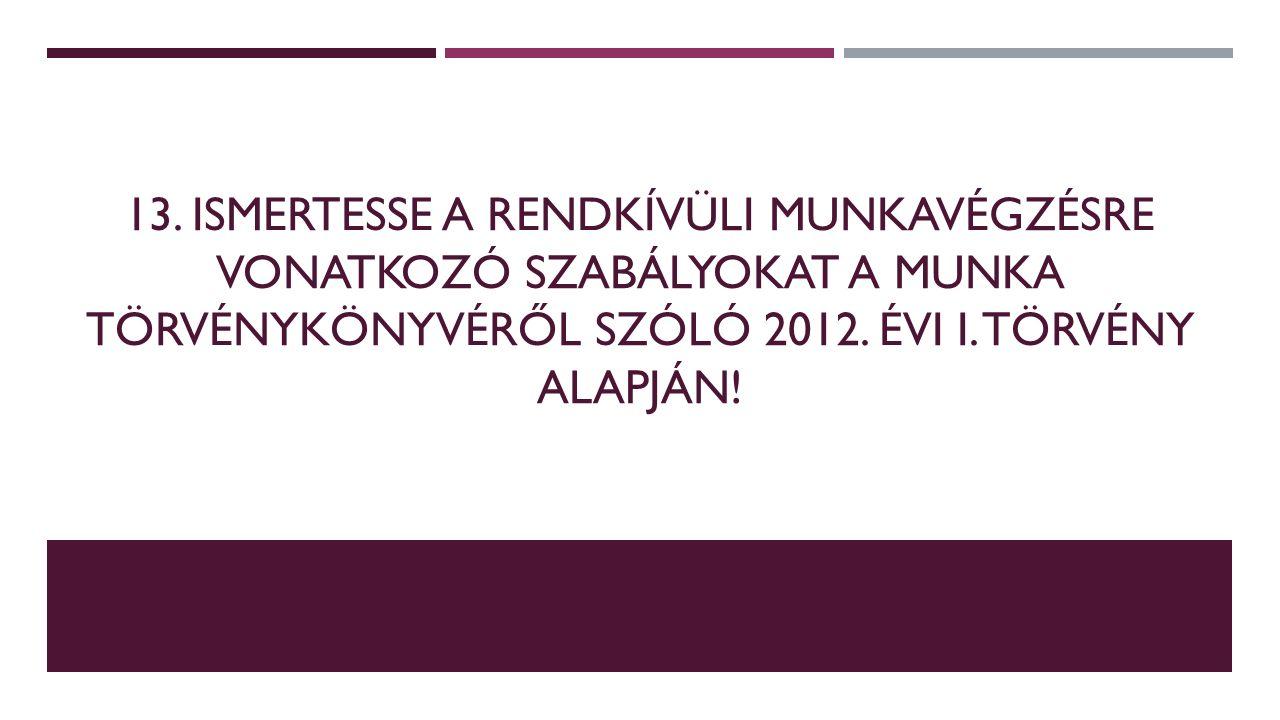 13. ISMERTESSE A RENDKÍVÜLI MUNKAVÉGZÉSRE VONATKOZÓ SZABÁLYOKAT A MUNKA TÖRVÉNYKÖNYVÉRŐL SZÓLÓ 2012. ÉVI I. TÖRVÉNY ALAPJÁN!