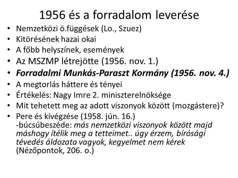 1956 és a forradalom leverése Nemzetközi ö.függések (Lo., Szuez) Kitörésének hazai okai A főbb helyszínek, események Az MSZMP létrejötte (1956.