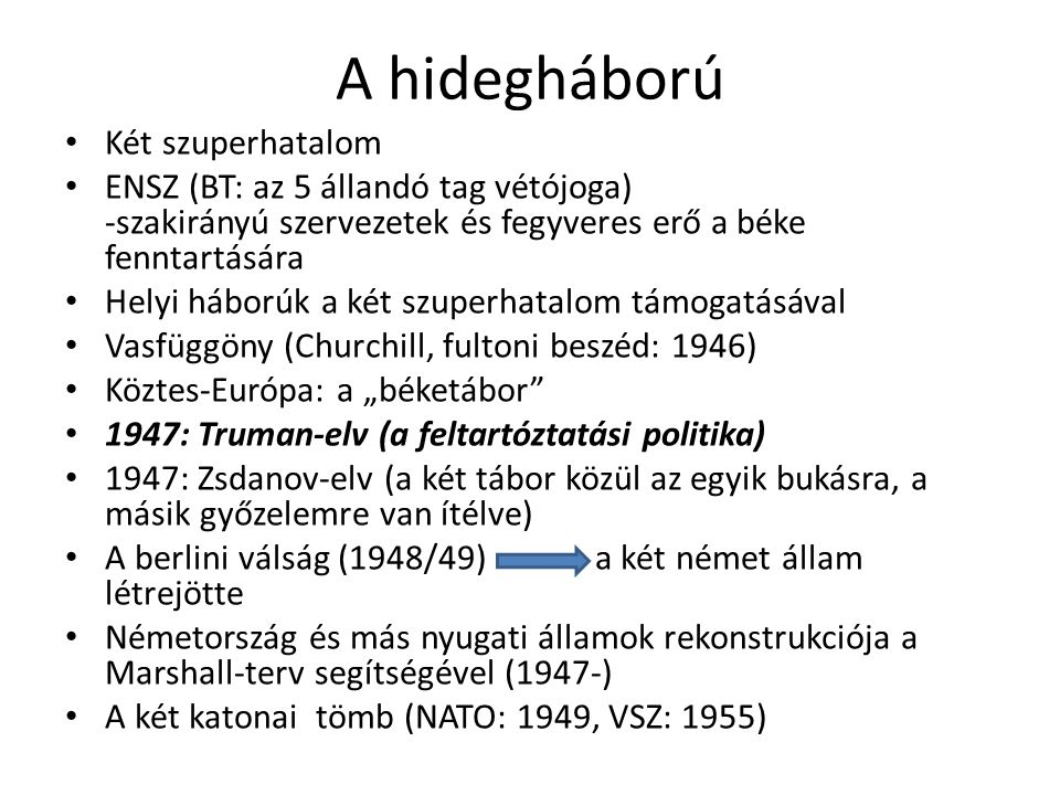 """A hidegháború Két szuperhatalom ENSZ (BT: az 5 állandó tag vétójoga) -szakirányú szervezetek és fegyveres erő a béke fenntartására Helyi háborúk a két szuperhatalom támogatásával Vasfüggöny (Churchill, fultoni beszéd: 1946) Köztes-Európa: a """"béketábor 1947: Truman-elv (a feltartóztatási politika) 1947: Zsdanov-elv (a két tábor közül az egyik bukásra, a másik győzelemre van ítélve) A berlini válság (1948/49)a két német állam létrejötte Németország és más nyugati államok rekonstrukciója a Marshall-terv segítségével (1947-) A két katonai tömb (NATO: 1949, VSZ: 1955)"""