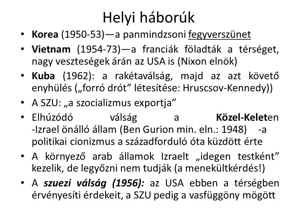 """Helyi háborúk Korea (1950-53)—a panmindzsoni fegyverszünet Vietnam (1954-73)—a franciák föladták a térséget, nagy veszteségek árán az USA is (Nixon elnök) Kuba (1962): a rakétaválság, majd az azt követő enyhülés (""""forró drót létesítése: Hruscsov-Kennedy)) A SZU: """"a szocializmus exportja Elhúzódó válság a Közel-Keleten -Izrael önálló állam (Ben Gurion min."""