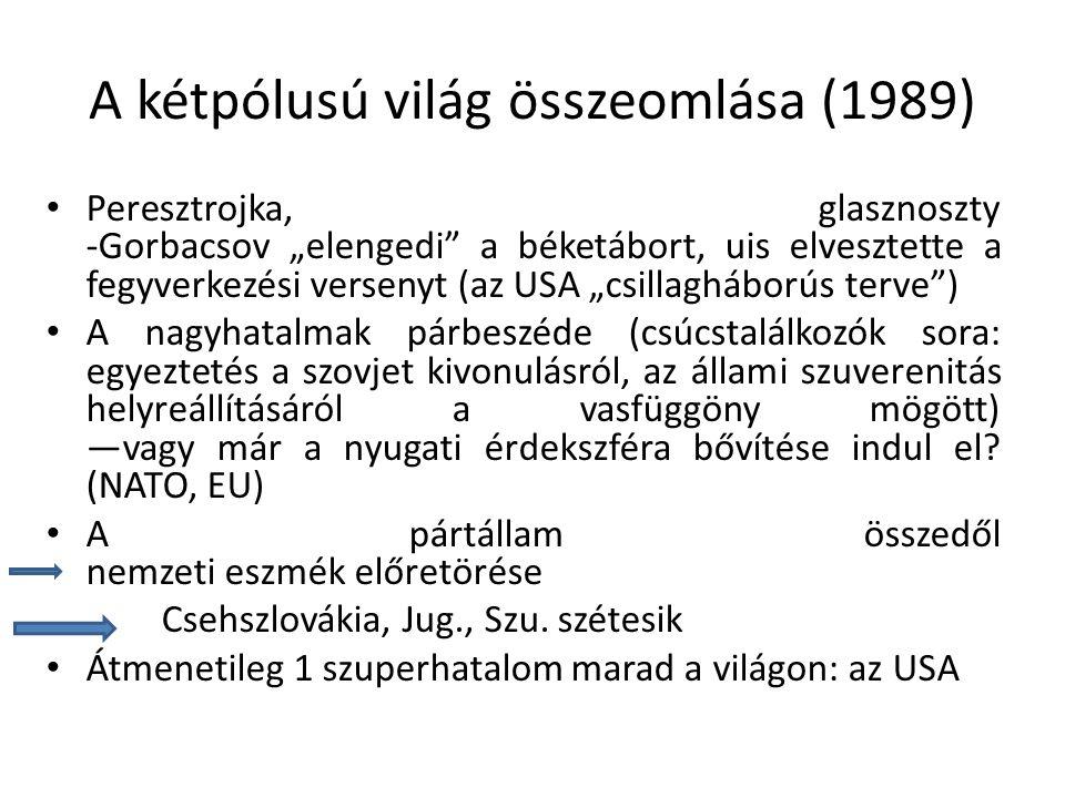 """A kétpólusú világ összeomlása (1989) Peresztrojka, glasznoszty -Gorbacsov """"elengedi a béketábort, uis elvesztette a fegyverkezési versenyt (az USA """"csillagháborús terve ) A nagyhatalmak párbeszéde (csúcstalálkozók sora: egyeztetés a szovjet kivonulásról, az állami szuverenitás helyreállításáról a vasfüggöny mögött) —vagy már a nyugati érdekszféra bővítése indul el."""