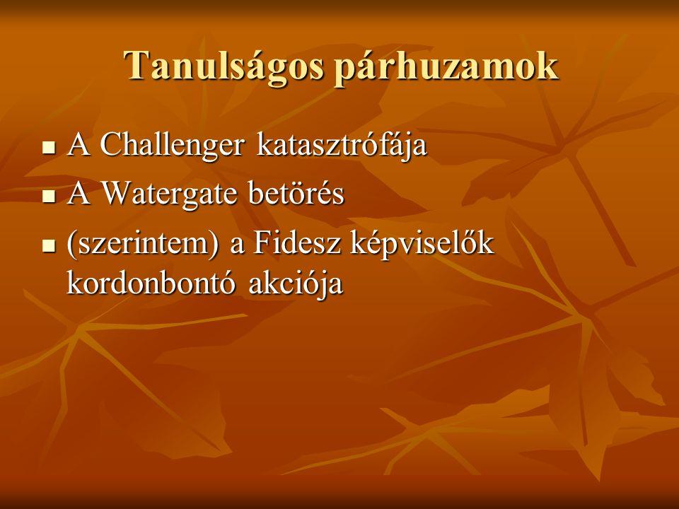 Tanulságos párhuzamok A Challenger katasztrófája A Challenger katasztrófája A Watergate betörés A Watergate betörés (szerintem) a Fidesz képviselők kordonbontó akciója (szerintem) a Fidesz képviselők kordonbontó akciója