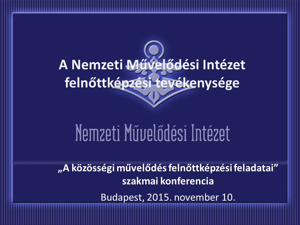 """A Nemzeti Művelődési Intézet felnőttképzési tevékenysége """"A közösségi művelődés felnőttképzési feladatai szakmai konferencia Budapest, 2015."""