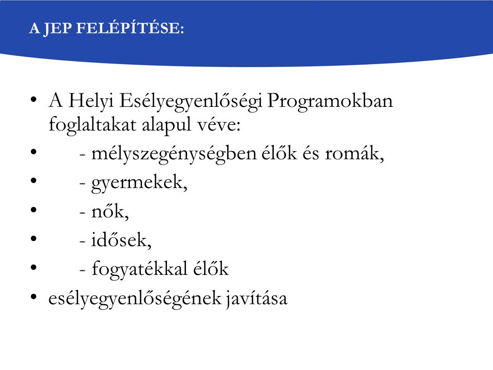 A JEP FELÉPÍTÉSE: A Helyi Esélyegyenlőségi Programokban foglaltakat alapul véve: - mélyszegénységben élők és romák, - gyermekek, - nők, - idősek, - fo
