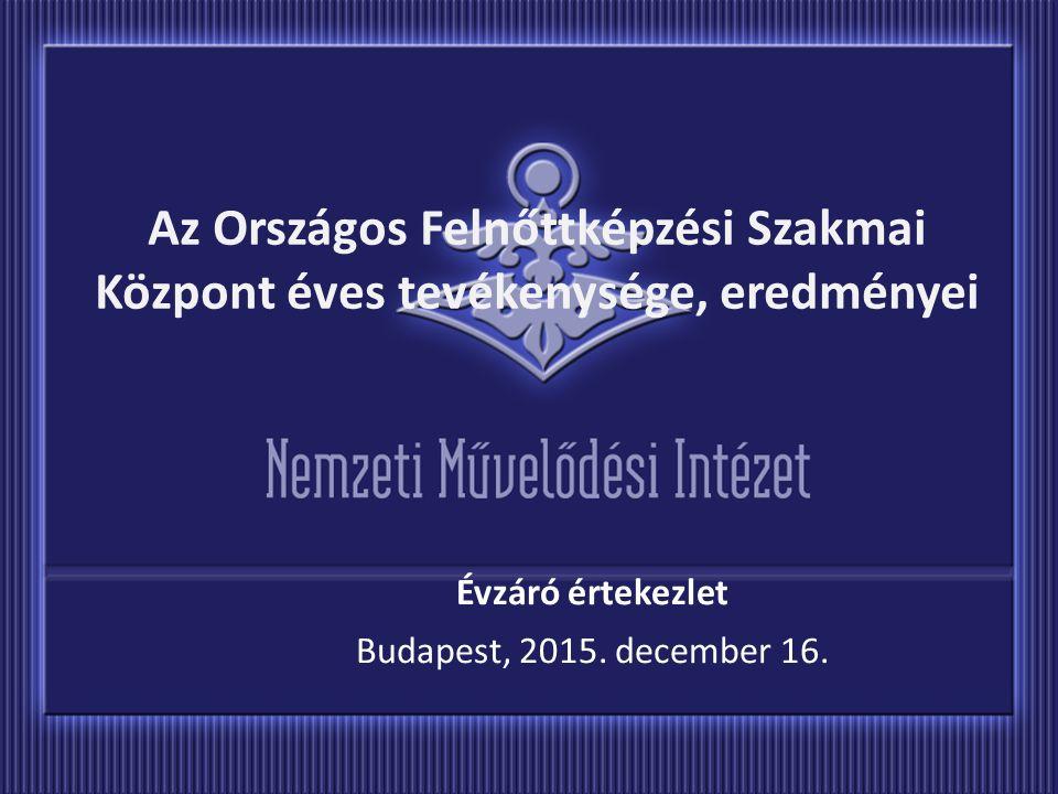Az Országos Felnőttképzési Szakmai Központ éves tevékenysége, eredményei Évzáró értekezlet Budapest, 2015. december 16.
