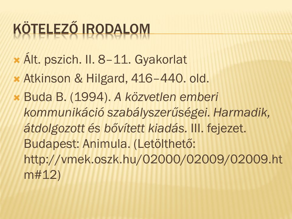  Ált. pszich. II. 8–11. Gyakorlat  Atkinson & Hilgard, 416–440. old.  Buda B. (1994). A közvetlen emberi kommunikáció szabályszerűségei. Harmadik,