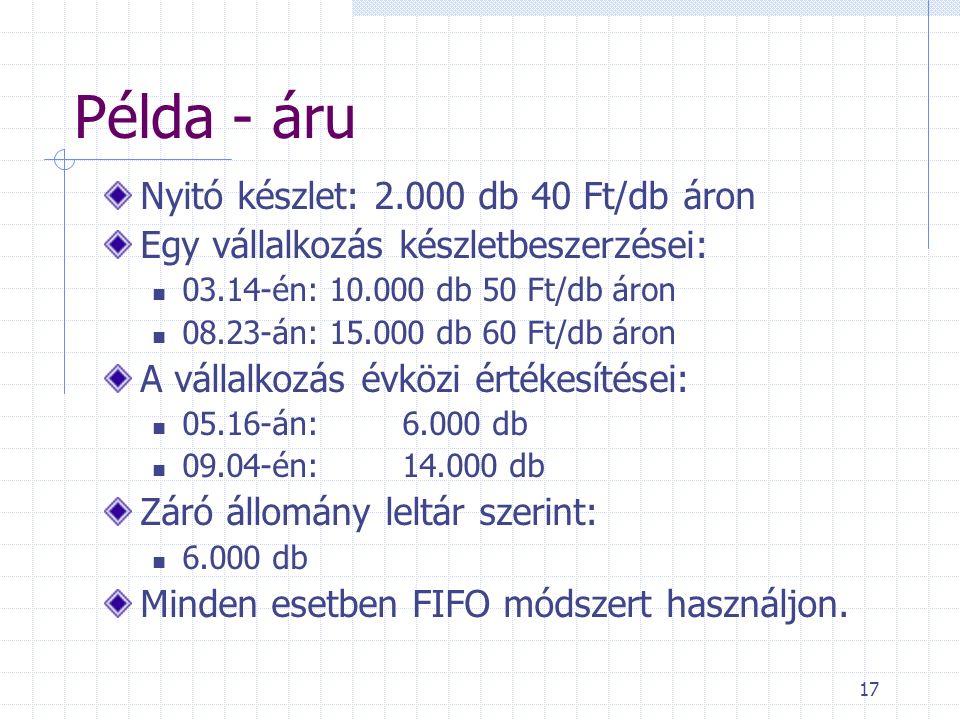 17 Példa - áru Nyitó készlet: 2.000 db 40 Ft/db áron Egy vállalkozás készletbeszerzései: 03.14-én: 10.000 db 50 Ft/db áron 08.23-án: 15.000 db 60 Ft/db áron A vállalkozás évközi értékesítései: 05.16-án: 6.000 db 09.04-én: 14.000 db Záró állomány leltár szerint: 6.000 db Minden esetben FIFO módszert használjon.