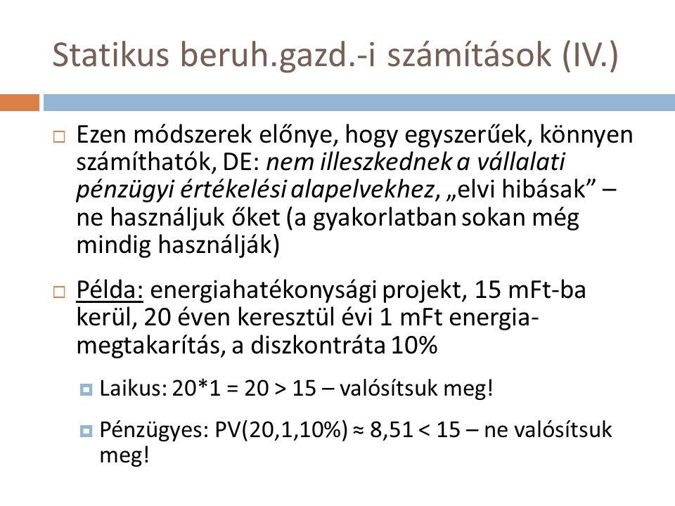 """Statikus beruh.gazd.-i számítások (IV.)  Ezen módszerek előnye, hogy egyszerűek, könnyen számíthatók, DE: nem illeszkednek a vállalati pénzügyi értékelési alapelvekhez, """"elvi hibásak – ne használjuk őket (a gyakorlatban sokan még mindig használják)  Példa: energiahatékonysági projekt, 15 mFt-ba kerül, 20 éven keresztül évi 1 mFt energia- megtakarítás, a diszkontráta 10%  Laikus: 20*1 = 20 > 15 – valósítsuk meg."""