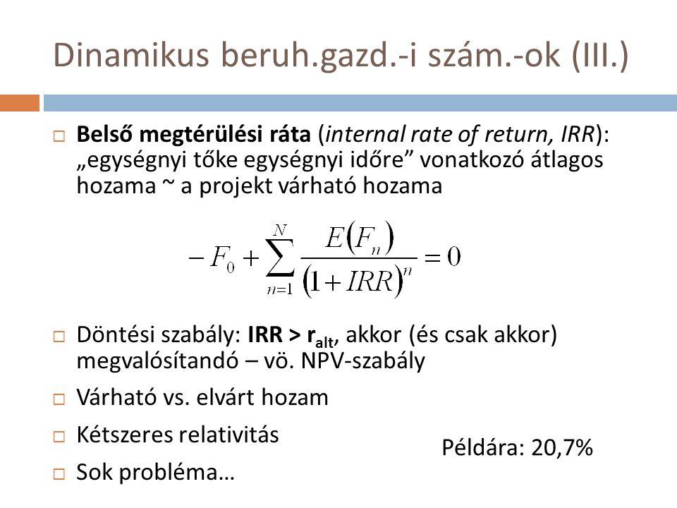 """Dinamikus beruh.gazd.-i szám.-ok (III.)  Belső megtérülési ráta (internal rate of return, IRR): """"egységnyi tőke egységnyi időre vonatkozó átlagos hozama ~ a projekt várható hozama  Döntési szabály: IRR > r alt, akkor (és csak akkor) megvalósítandó – vö."""