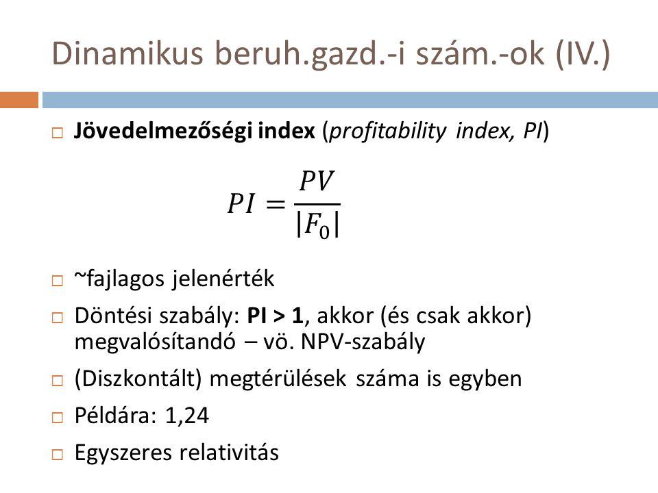 Dinamikus beruh.gazd.-i szám.-ok (IV.)  Jövedelmezőségi index (profitability index, PI)  ~fajlagos jelenérték  Döntési szabály: PI > 1, akkor (és csak akkor) megvalósítandó – vö.