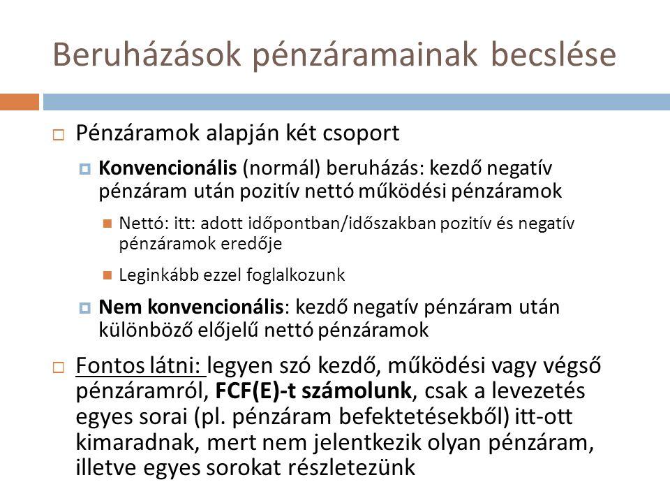 Beruházások pénzáramainak becslése  Pénzáramok alapján két csoport  Konvencionális (normál) beruházás: kezdő negatív pénzáram után pozitív nettó működési pénzáramok Nettó: itt: adott időpontban/időszakban pozitív és negatív pénzáramok eredője Leginkább ezzel foglalkozunk  Nem konvencionális: kezdő negatív pénzáram után különböző előjelű nettó pénzáramok  Fontos látni: legyen szó kezdő, működési vagy végső pénzáramról, FCF(E)-t számolunk, csak a levezetés egyes sorai (pl.