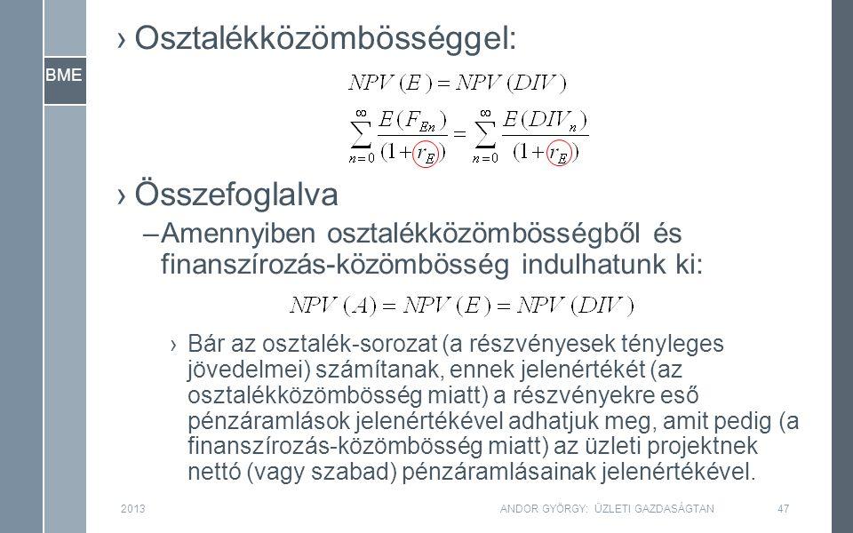 BME ›Osztalékközömbösséggel: ›Összefoglalva –Amennyiben osztalékközömbösségből és finanszírozás-közömbösség indulhatunk ki: ›Bár az osztalék-sorozat (a részvényesek tényleges jövedelmei) számítanak, ennek jelenértékét (az osztalékközömbösség miatt) a részvényekre eső pénzáramlások jelenértékével adhatjuk meg, amit pedig (a finanszírozás-közömbösség miatt) az üzleti projektnek nettó (vagy szabad) pénzáramlásainak jelenértékével.