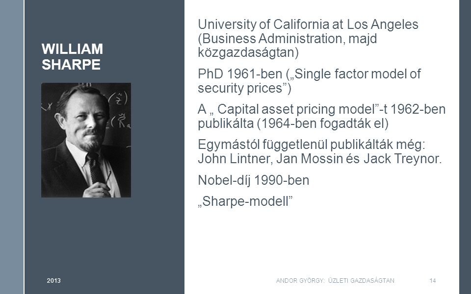 "WILLIAM SHARPE University of California at Los Angeles (Business Administration, majd közgazdaságtan) PhD 1961-ben (""Single factor model of security p"