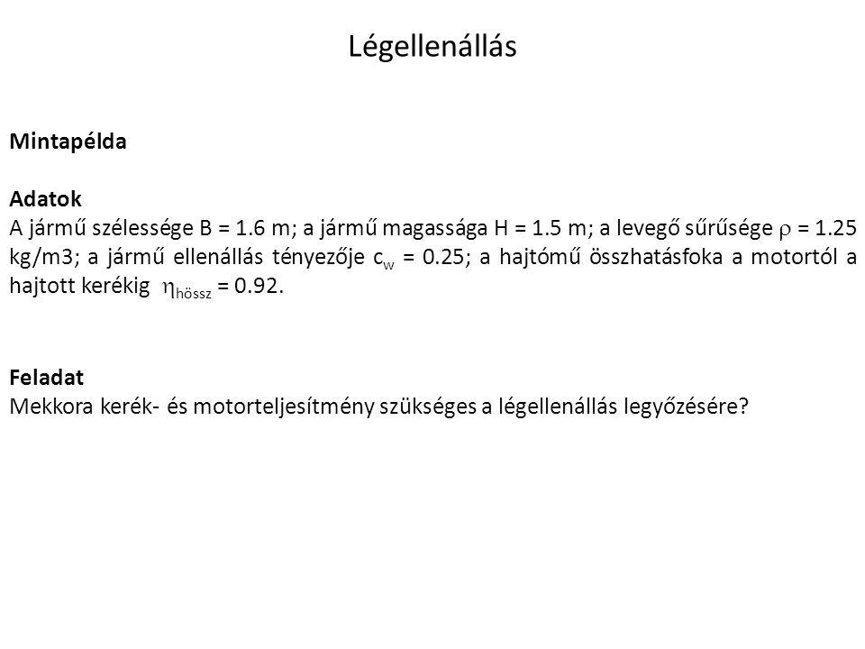 Légellenállás Mintapélda Adatok A jármű szélessége B = 1.6 m; a jármű magassága H = 1.5 m; a levegő sűrűsége  = 1.25 kg/m3; a jármű ellenállás tényezője c w = 0.25; a hajtómű összhatásfoka a motortól a hajtott kerékig  hössz = 0.92.