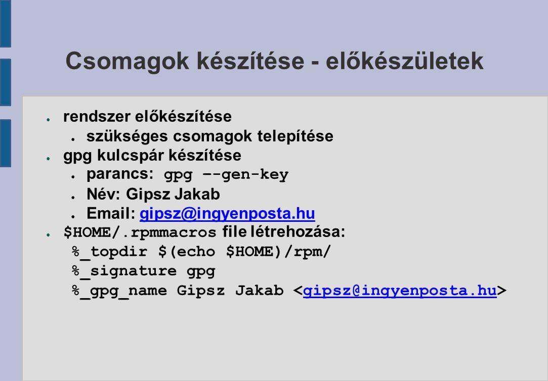 Csomagok készítése - előkészületek ● rendszer előkészítése ● szükséges csomagok telepítése ● gpg kulcspár készítése ● parancs: gpg –-gen-key ● Név: Gipsz Jakab ● Email: gipsz@ingyenposta.hugipsz@ingyenposta.hu ● $HOME/.rpmmacros file létrehozása: %_topdir $(echo $HOME)/rpm/ %_signature gpg %_gpg_name Gipsz Jakab gipsz@ingyenposta.hu
