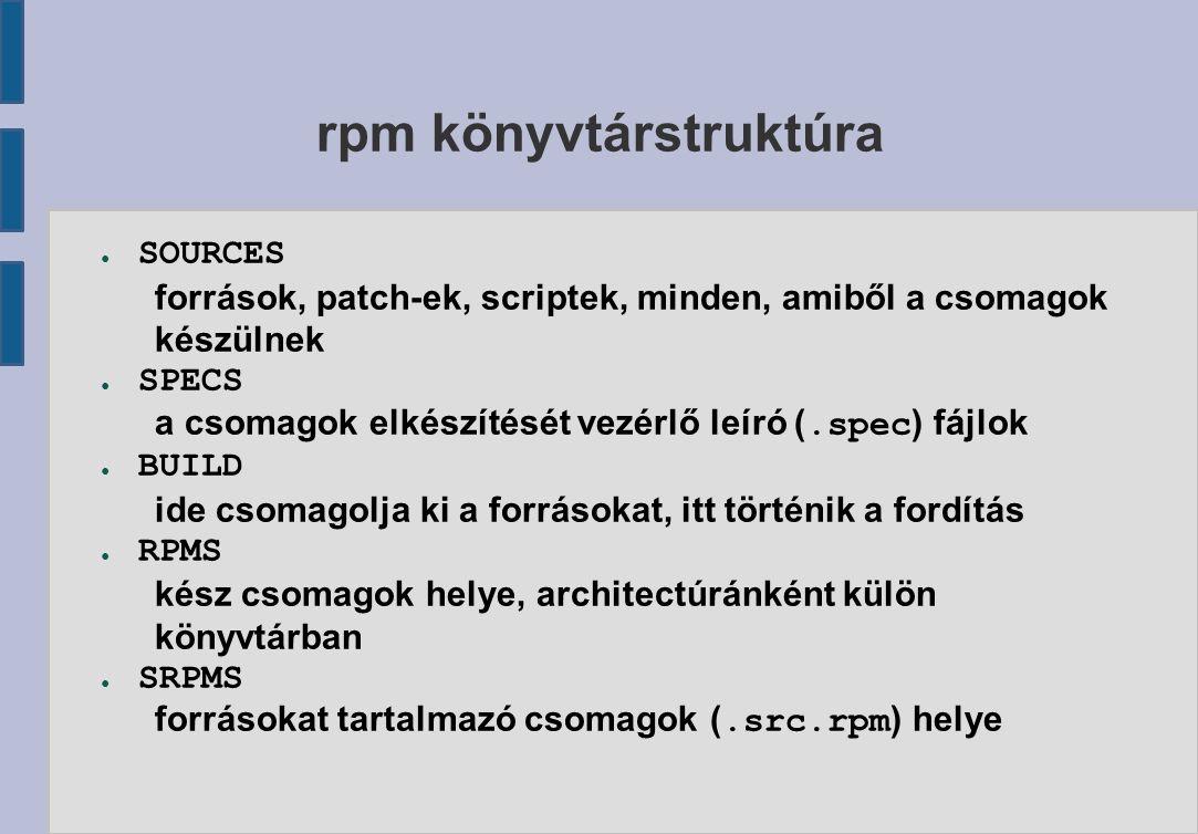 rpm könyvtárstruktúra ● SOURCES források, patch-ek, scriptek, minden, amiből a csomagok készülnek ● SPECS a csomagok elkészítését vezérlő leíró (.spec ) fájlok ● BUILD ide csomagolja ki a forrásokat, itt történik a fordítás ● RPMS kész csomagok helye, architectúránként külön könyvtárban ● SRPMS forrásokat tartalmazó csomagok (.src.rpm ) helye