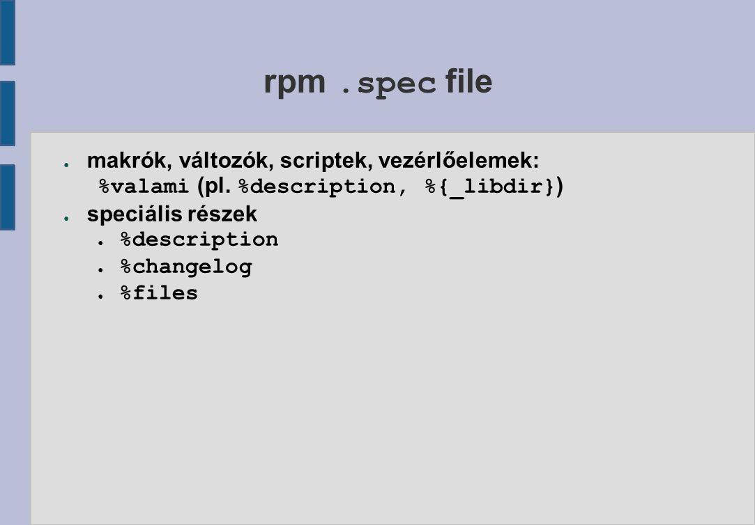rpm.spec file ● makrók, változók, scriptek, vezérlőelemek: %valami (pl.