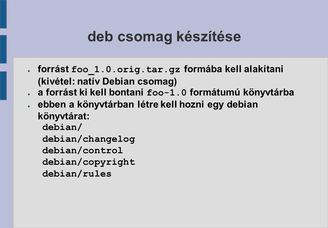 deb csomag készítése ● forrást foo_1.0.orig.tar.gz formába kell alakítani (kivétel: natív Debian csomag) ● a forrást ki kell bontani foo-1.0 formátumú könyvtárba ● ebben a könyvtárban létre kell hozni egy debian könyvtárat: debian/ debian/changelog debian/control debian/copyright debian/rules