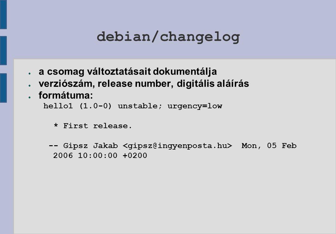 debian/changelog ● a csomag változtatásait dokumentálja ● verziószám, release number, digitális aláírás ● formátuma: hello1 (1.0-0) unstable; urgency=low * First release.