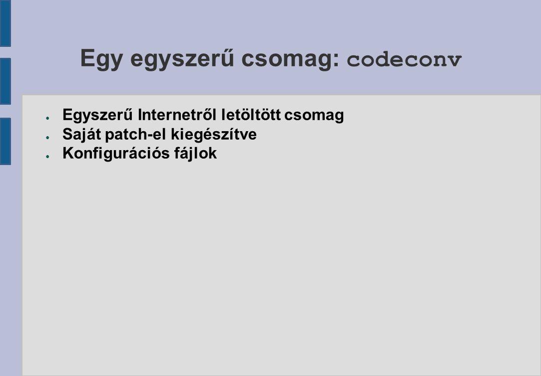 Egy egyszerű csomag: codeconv ● Egyszerű Internetről letöltött csomag ● Saját patch-el kiegészítve ● Konfigurációs fájlok