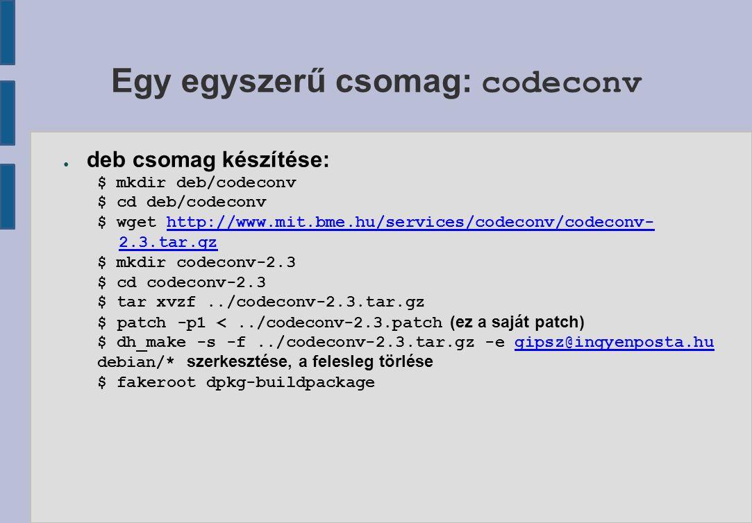 Egy egyszerű csomag: codeconv ● deb csomag készítése: $ mkdir deb/codeconv $ cd deb/codeconv $ wget http://www.mit.bme.hu/services/codeconv/codeconv- 2.3.tar.gzhttp://www.mit.bme.hu/services/codeconv/codeconv- 2.3.tar.gz $ mkdir codeconv-2.3 $ cd codeconv-2.3 $ tar xvzf../codeconv-2.3.tar.gz $ patch -p1 <../codeconv-2.3.patch (ez a saját patch) $ dh_make -s -f../codeconv-2.3.tar.gz -e gipsz@ingyenposta.hugipsz@ingyenposta.hu debian/* szerkesztése, a felesleg törlése $ fakeroot dpkg-buildpackage