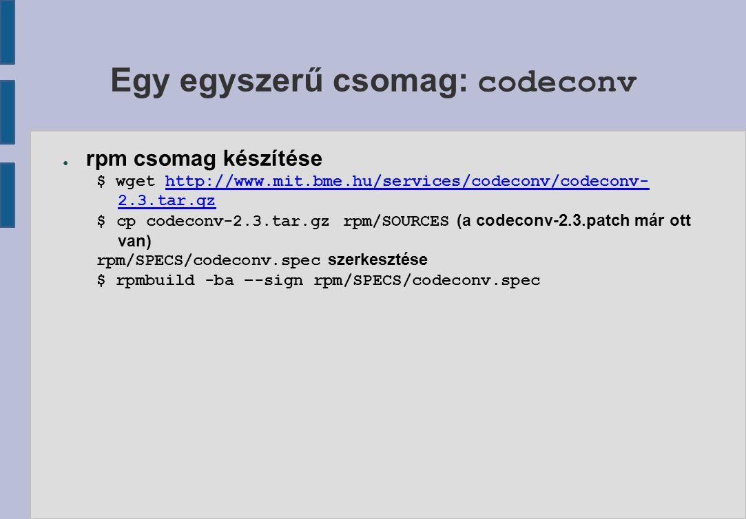 Egy egyszerű csomag: codeconv ● rpm csomag készítése $ wget http://www.mit.bme.hu/services/codeconv/codeconv- 2.3.tar.gzhttp://www.mit.bme.hu/services/codeconv/codeconv- 2.3.tar.gz $ cp codeconv-2.3.tar.gz rpm/SOURCES (a codeconv-2.3.patch már ott van) rpm/SPECS/codeconv.spec szerkesztése $ rpmbuild -ba –-sign rpm/SPECS/codeconv.spec