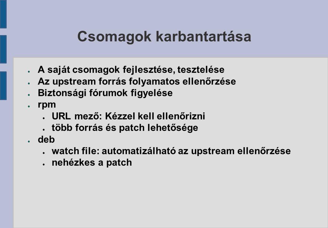 Csomagok karbantartása ● A saját csomagok fejlesztése, tesztelése ● Az upstream forrás folyamatos ellenőrzése ● Biztonsági fórumok figyelése ● rpm ● URL mező: Kézzel kell ellenőrizni ● több forrás és patch lehetősége ● deb ● watch file: automatizálható az upstream ellenőrzése ● nehézkes a patch