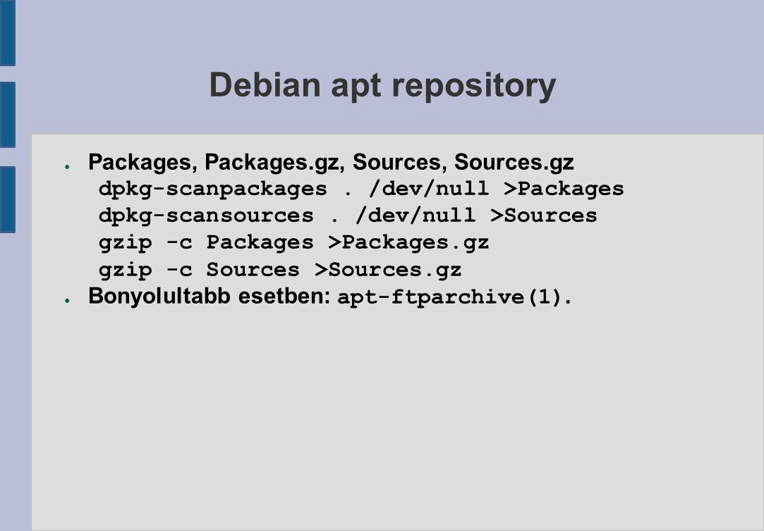 Debian apt repository ● Packages, Packages.gz, Sources, Sources.gz dpkg-scanpackages.
