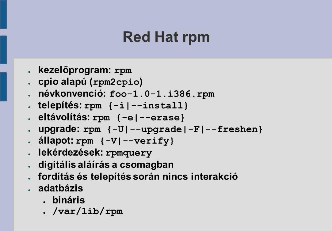 Red Hat rpm ● kezelőprogram: rpm ● cpio alapú ( rpm2cpio ) ● névkonvenció: foo-1.0-1.i386.rpm ● telepítés: rpm {-i|--install} ● eltávolítás: rpm {-e|--erase} ● upgrade: rpm {-U|--upgrade|-F|--freshen} ● állapot: rpm {-V|--verify} ● lekérdezések: rpmquery ● digitális aláírás a csomagban ● fordítás és telepítés során nincs interakció ● adatbázis ● bináris ● /var/lib/rpm