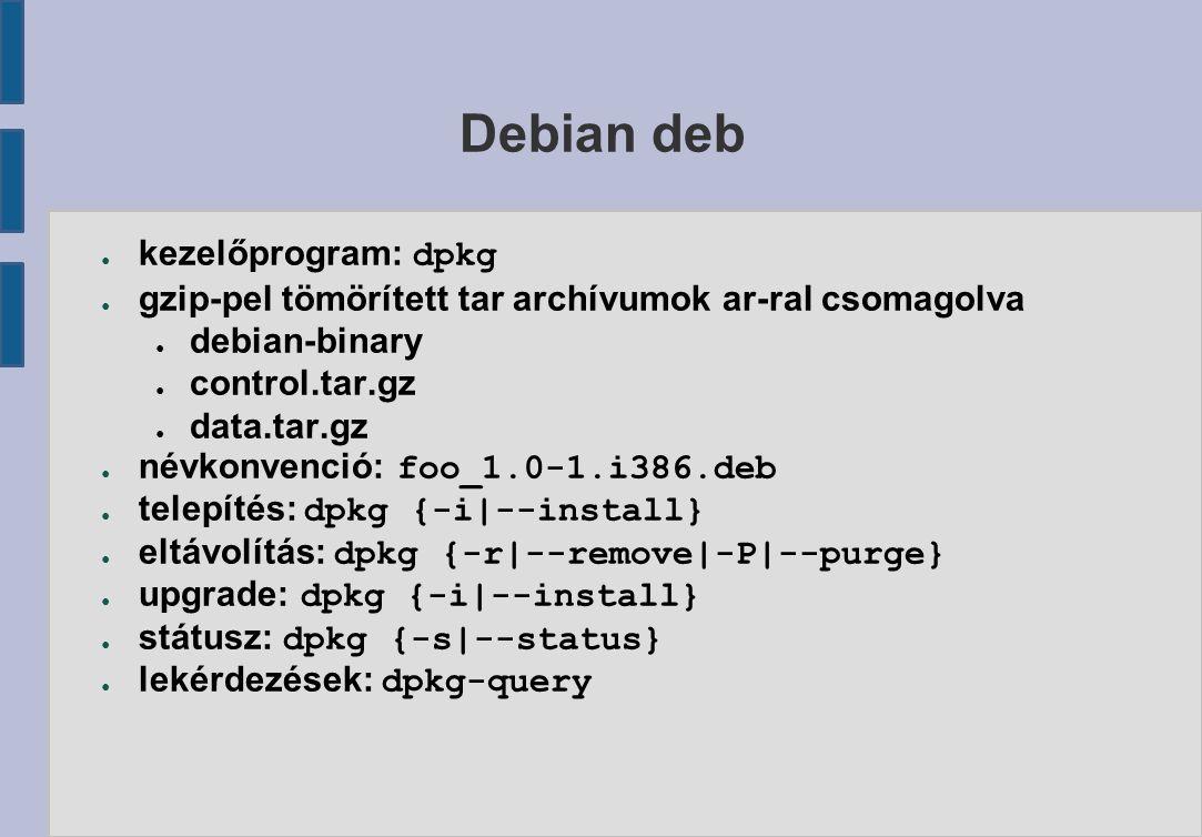 Debian deb ● kezelőprogram: dpkg ● gzip-pel tömörített tar archívumok ar-ral csomagolva ● debian-binary ● control.tar.gz ● data.tar.gz ● névkonvenció: foo_1.0-1.i386.deb ● telepítés: dpkg {-i|--install} ● eltávolítás: dpkg {-r|--remove|-P|--purge} ● upgrade: dpkg {-i|--install} ● státusz: dpkg {-s|--status} ● lekérdezések: dpkg-query
