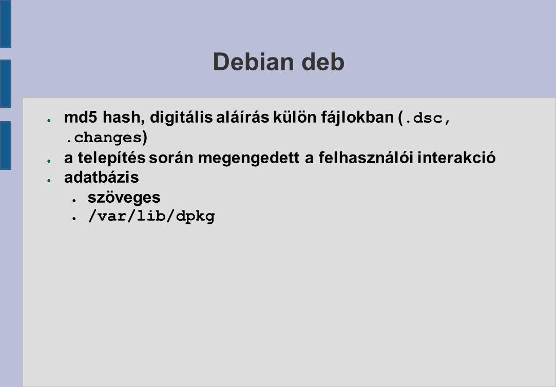 Debian deb ● md5 hash, digitális aláírás külön fájlokban (.dsc,.changes ) ● a telepítés során megengedett a felhasználói interakció ● adatbázis ● szöveges ● /var/lib/dpkg