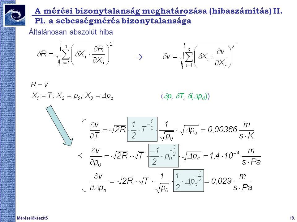 18.Méréselőkészítő 2009. tavasz A mérési bizonytalanság meghatározása (hibaszámítás) II. Pl. a sebességmérés bizonytalansága Általánosan abszolút hiba
