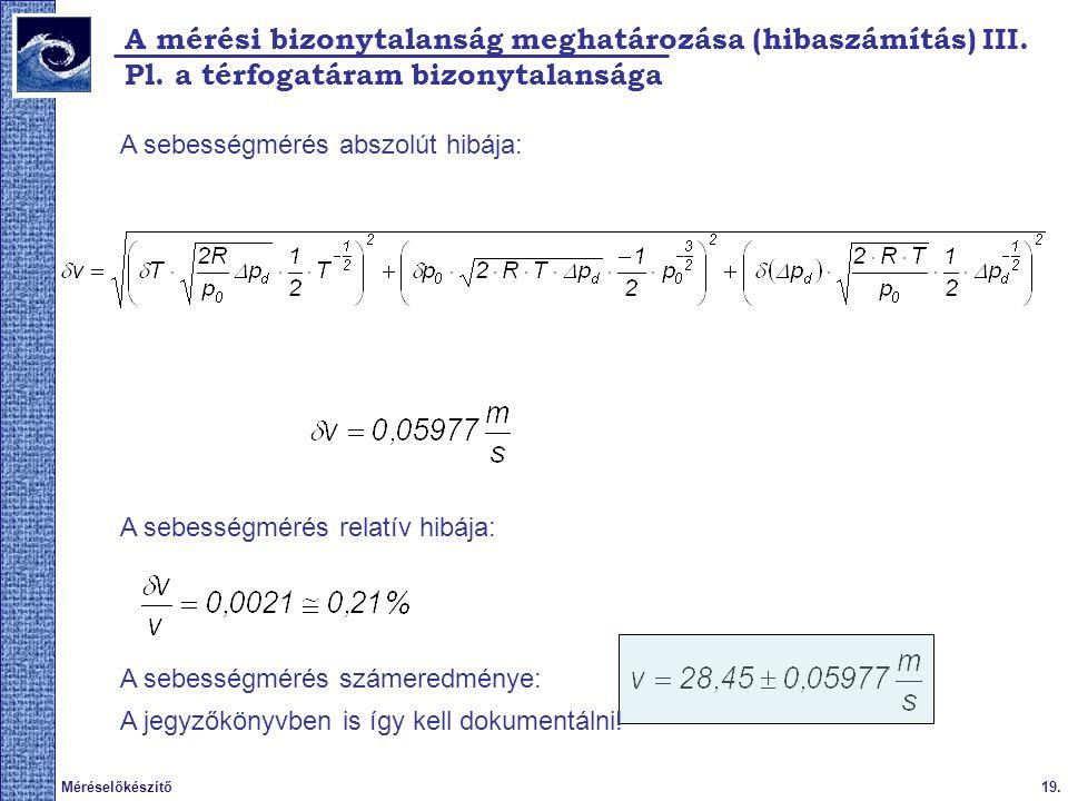19.Méréselőkészítő 2009. tavasz A mérési bizonytalanság meghatározása (hibaszámítás) III. Pl. a térfogatáram bizonytalansága A sebességmérés abszolút