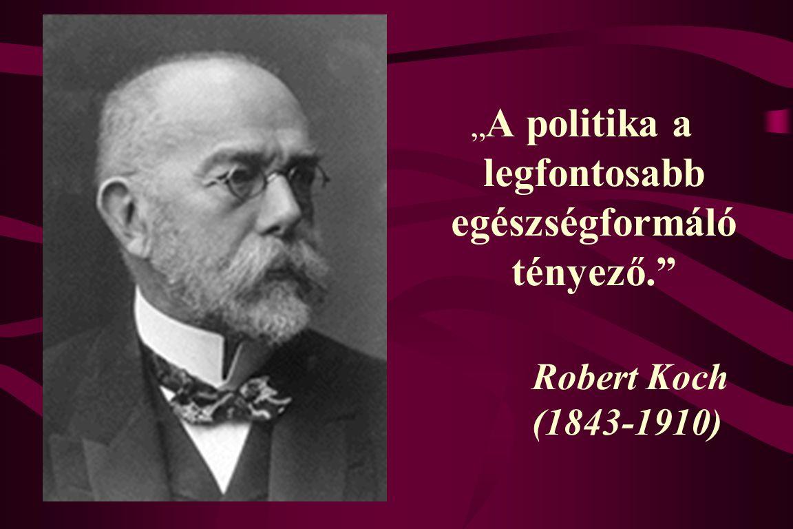 """"""" A politika a legfontosabb egészségformáló tényező. Robert Koch (1843-1910)"""