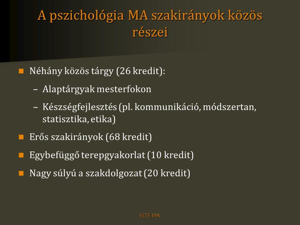 ELTE PPK A pszichológia MA szakirányok közös részei Néhány közös tárgy (26 kredit): –Alaptárgyak mesterfokon –Készségfejlesztés (pl. kommunikáció, mód
