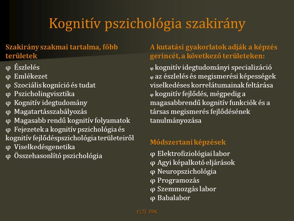 ELTE PPK Kognitív pszichológia szakirány Szakirány szakmai tartalma, főbb területek φ Észlelés φ Emlékezet φ Szociális kogníció és tudat φ Pszicholing