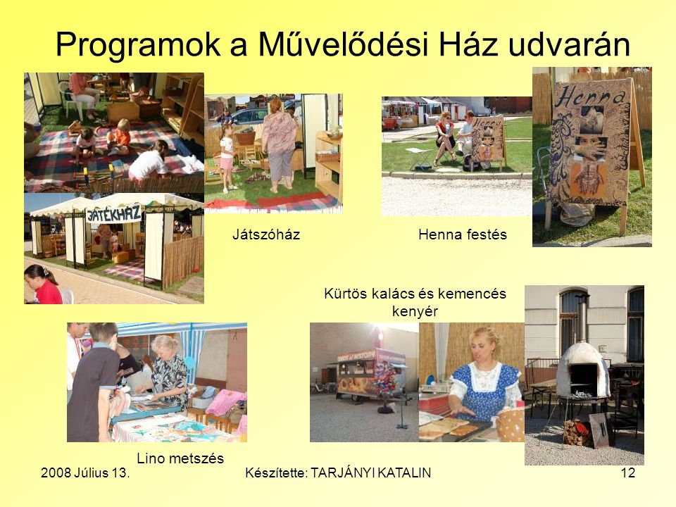 2008 Július 13.Készítette: TARJÁNYI KATALIN12 Programok a Művelődési Ház udvarán Kürtös kalács és kemencés kenyér Henna festés Lino metszés Játszóház