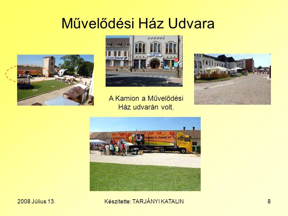 2008 Július 13.Készítette: TARJÁNYI KATALIN8 Művelődési Ház Udvara A Kamion a Művelődési Ház udvarán volt.