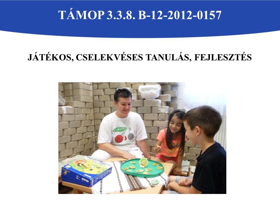 JÁTÉKOS, CSELEKVÉSES TANULÁS, FEJLESZTÉS TÁMOP 3.3.8. B-12-2012-0157