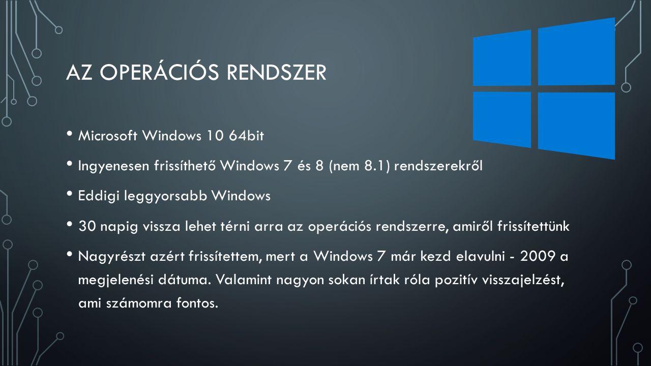 AZ OPERÁCIÓS RENDSZER Microsoft Windows 10 64bit Ingyenesen frissíthető Windows 7 és 8 (nem 8.1) rendszerekről Eddigi leggyorsabb Windows 30 napig vissza lehet térni arra az operációs rendszerre, amiről frissítettünk Nagyrészt azért frissítettem, mert a Windows 7 már kezd elavulni - 2009 a megjelenési dátuma.