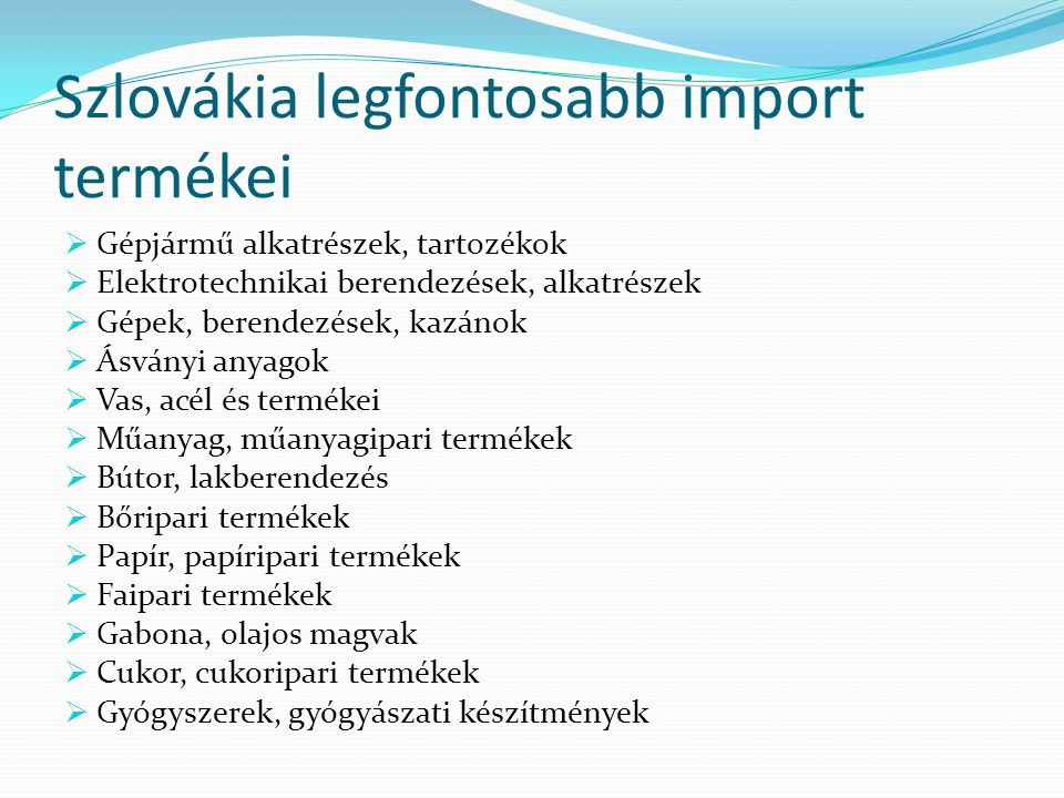 Szlovákia legfontosabb import termékei  Gépjármű alkatrészek, tartozékok  Elektrotechnikai berendezések, alkatrészek  Gépek, berendezések, kazánok  Ásványi anyagok  Vas, acél és termékei  Műanyag, műanyagipari termékek  Bútor, lakberendezés  Bőripari termékek  Papír, papíripari termékek  Faipari termékek  Gabona, olajos magvak  Cukor, cukoripari termékek  Gyógyszerek, gyógyászati készítmények
