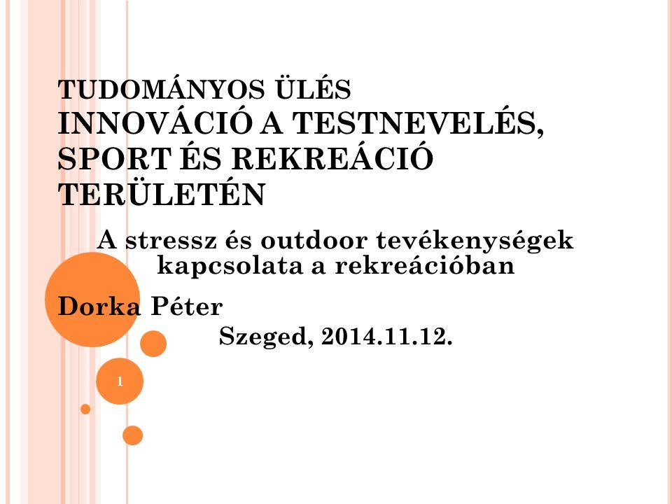 TUDOMÁNYOS ÜLÉS INNOVÁCIÓ A TESTNEVELÉS, SPORT ÉS REKREÁCIÓ TERÜLETÉN A stressz és outdoor tevékenységek kapcsolata a rekreációban Dorka Péter Szeged, 2014.11.12.