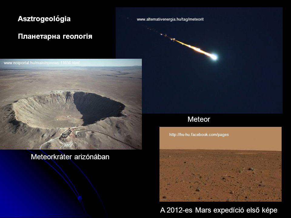 Asztrogeológia Планетарна геологія www.alternativenergia.hu/tag/meteorit Meteor www.noiportal.hu/main/npnews-11656.html Meteorkráter arizónában A 2012-es Mars expedíció első képe http://hu-hu.facebook.com/pages